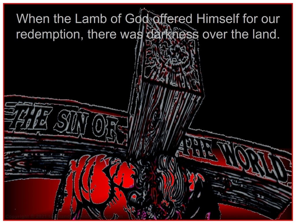 When the Lamb of God offered Himself as the Lamb of God, there was darkness over the land.