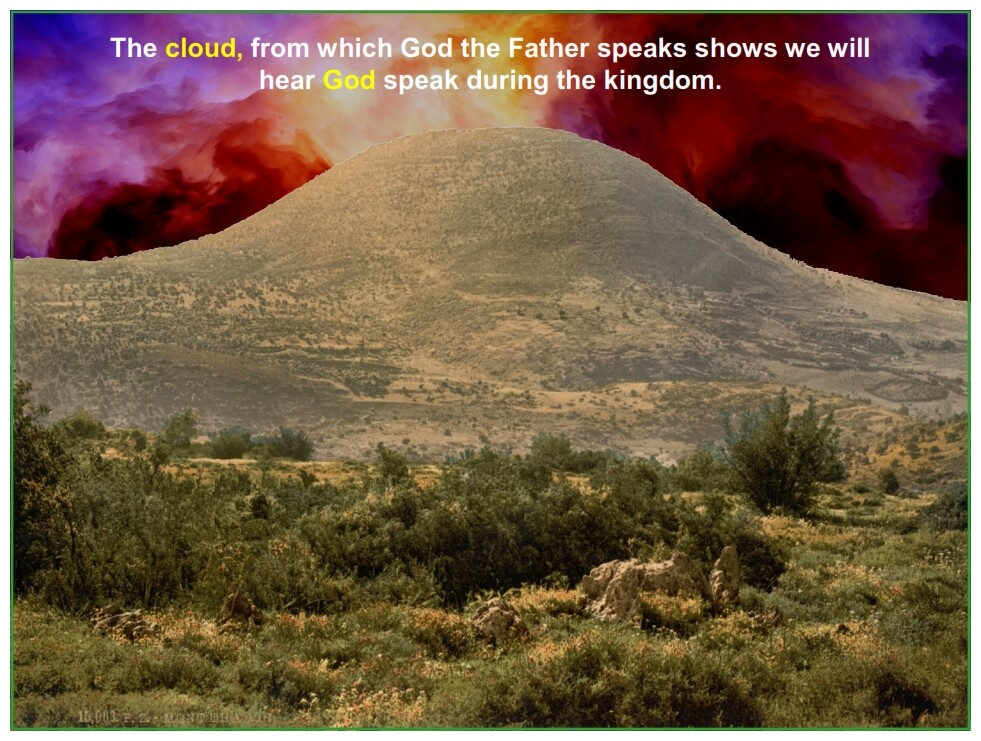 The cloud, from which God the Father speaks shows we will hear God speak during the kingdom.