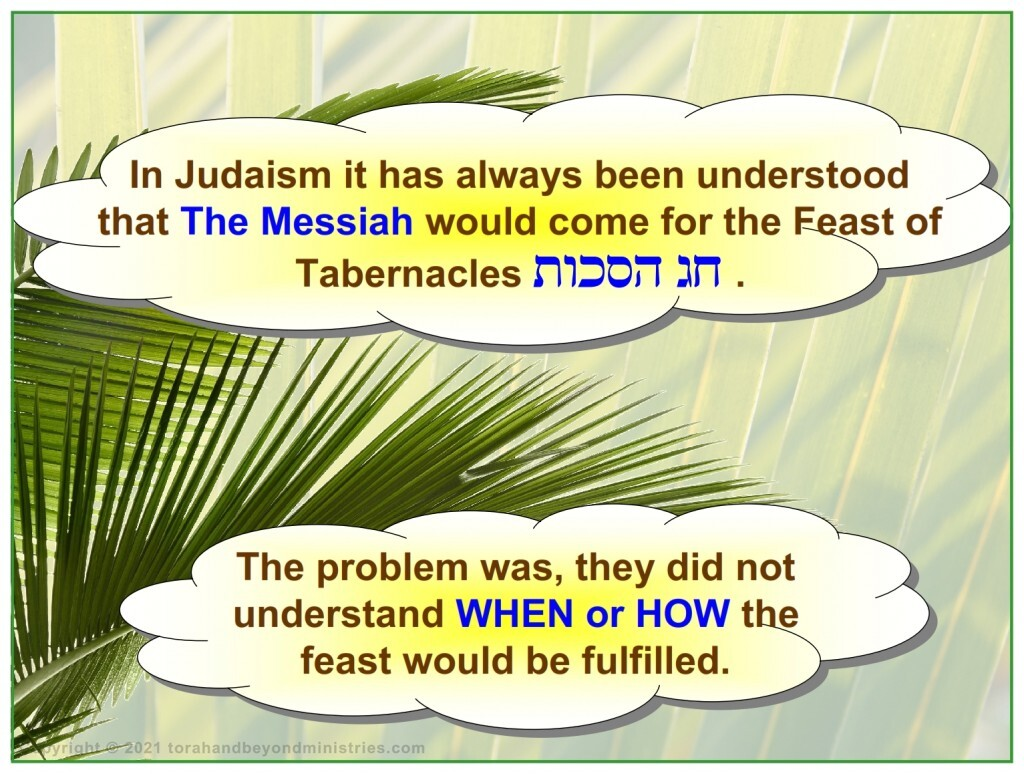 In Judaism it has always been understood that The Messiah would come for the Feast of Tabernacles