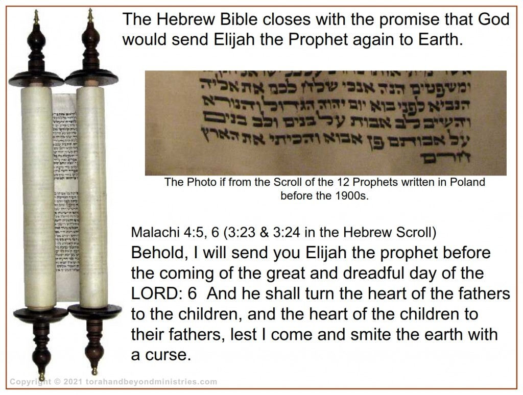 The book of Malachi is found in the Scroll of the 12 Prophets. There we find the prophecy that Elijah would come to Earth before the Messiah.