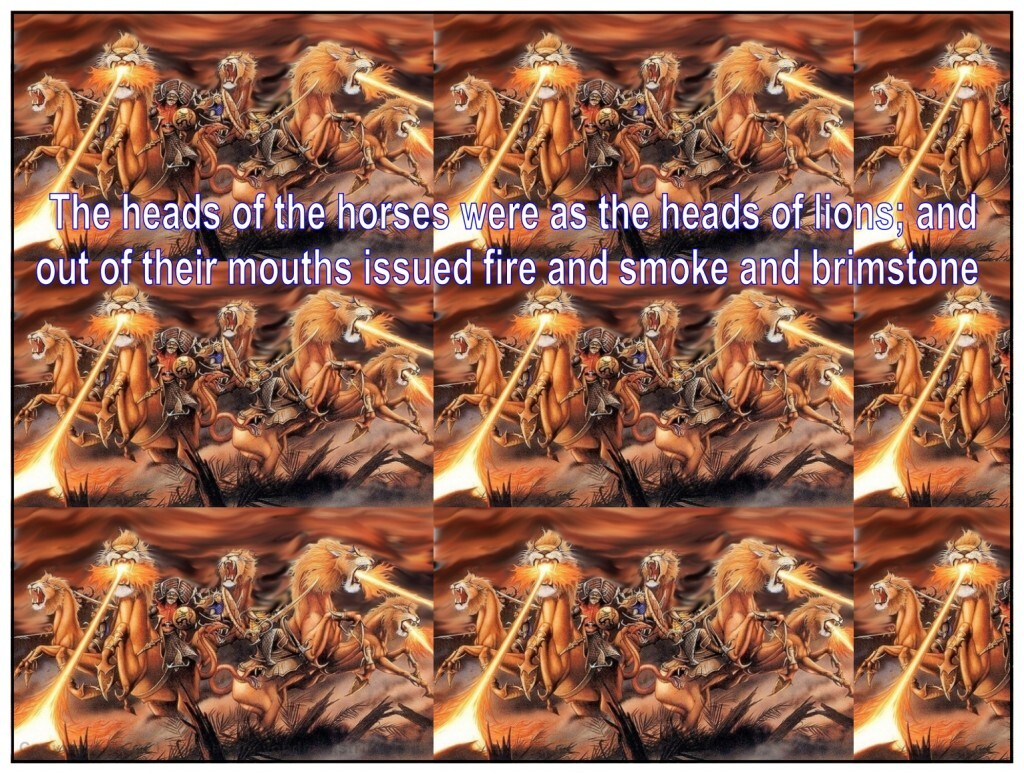 The heads of the horses were as the heads of lions; and out of their mouths issued fire and smoke and brimstone