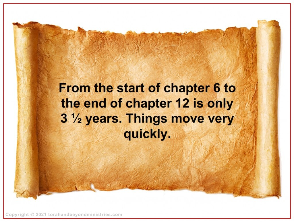 During the Tribulation from the start of chapter 6 to the end of chapter 12 is only 3 ½ years. Things move very quickly.