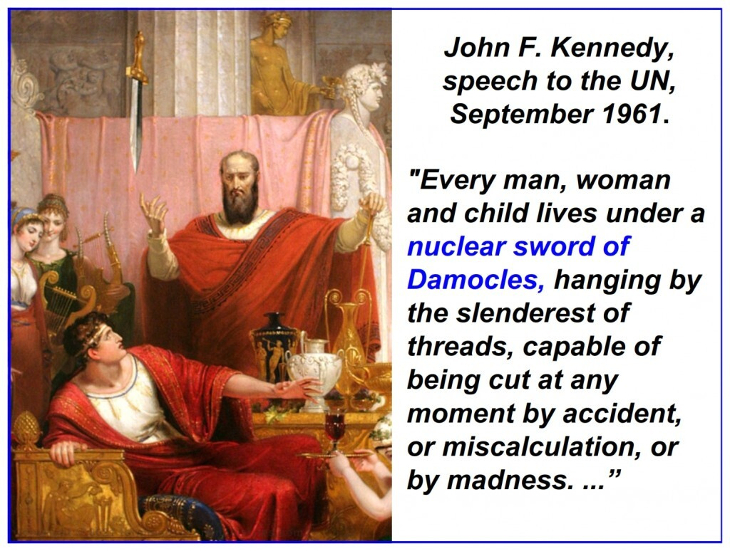 """""""Every man, woman and child lives under a nuclear sword of Damocles, hanging by the slenderest of threads, capable of being cut at any moment by accident, or miscalculation, or by madness. ..."""""""